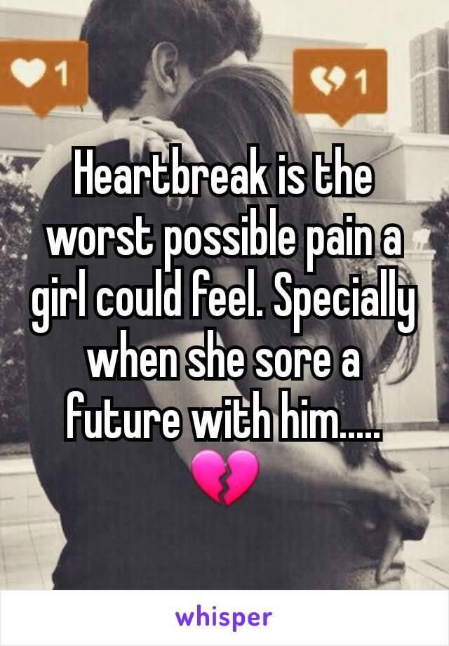 Heartbreak is the worst possible pain a girl could feel. Specially when she sore a future with him..... 💔