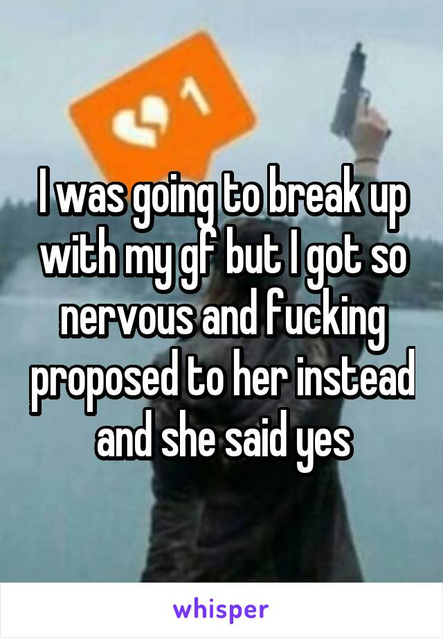 I was going to break up with my gf but I got so nervous and fucking proposed to her instead and she said yes