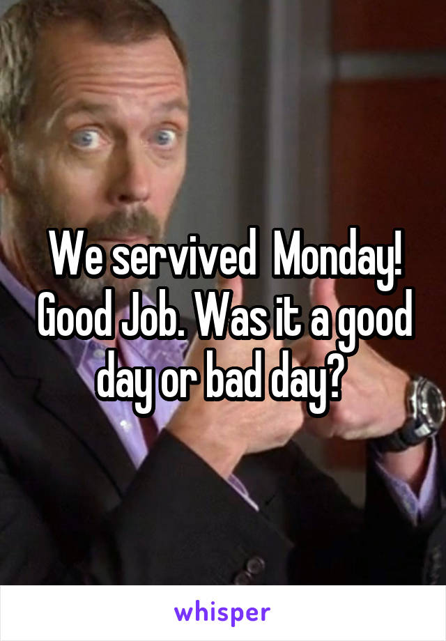 We servived  Monday! Good Job. Was it a good day or bad day?