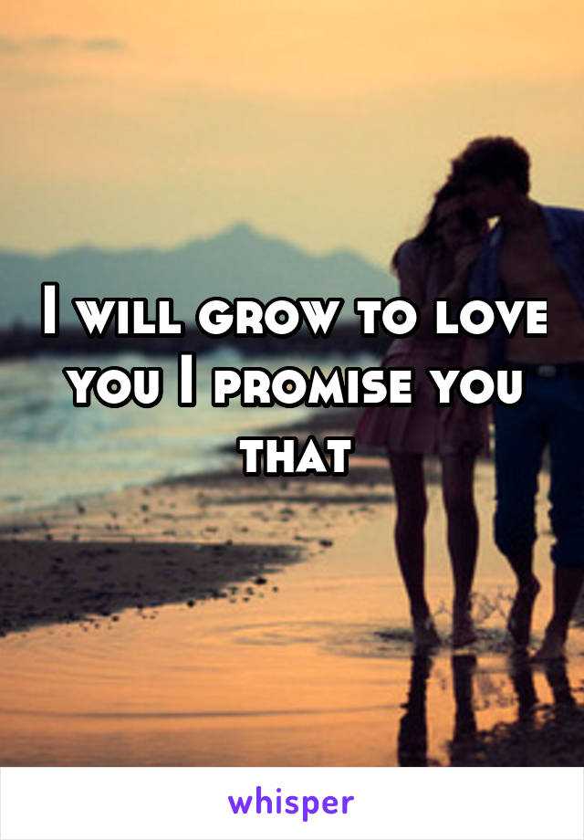 I will grow to love you I promise you that