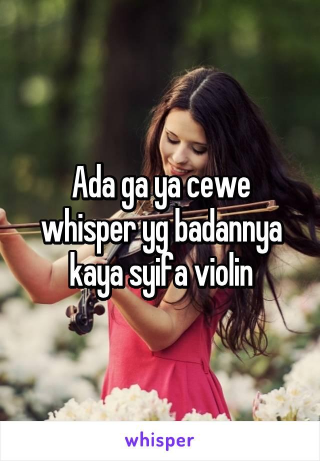 Ada ga ya cewe whisper yg badannya kaya syifa violin