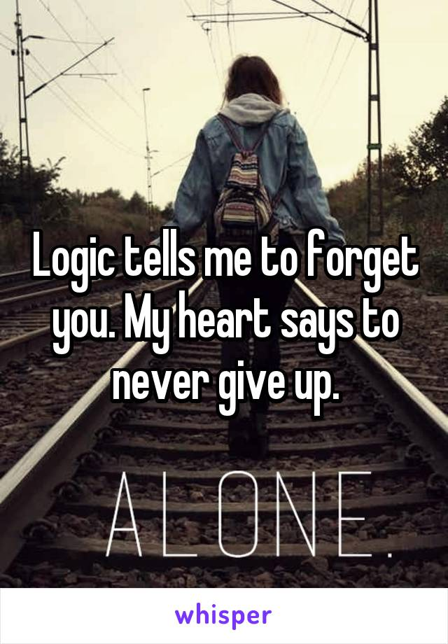 Logic tells me to forget you. My heart says to never give up.