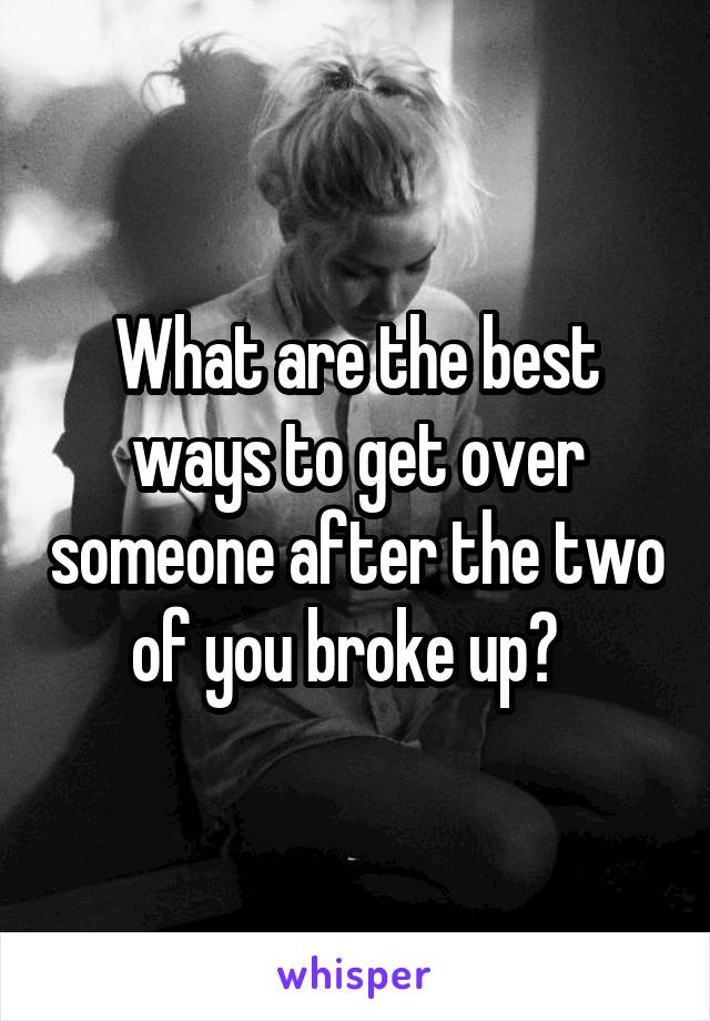 What are the best ways to get over someone after the two of you broke up?