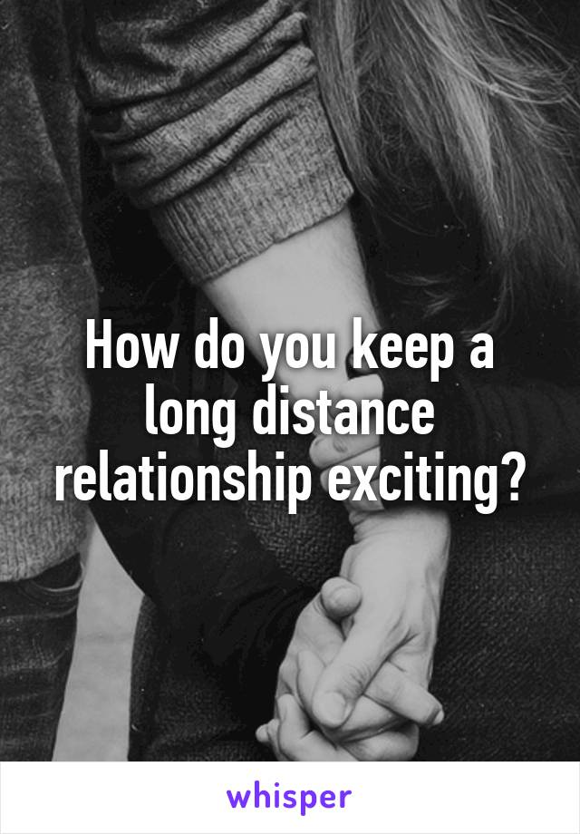 How do you keep a long distance relationship exciting?