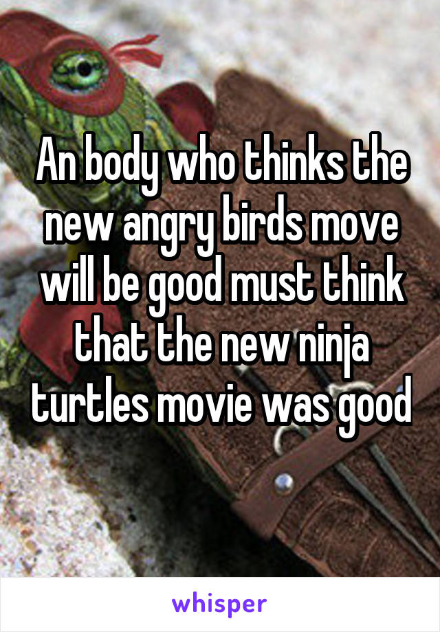 An body who thinks the new angry birds move will be good must think that the new ninja turtles movie was good