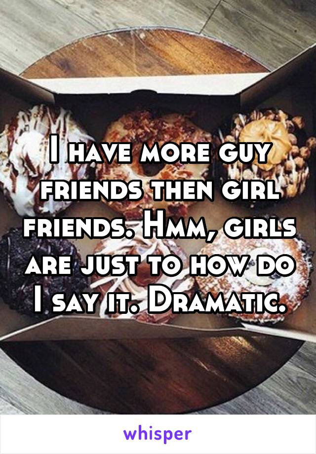 I have more guy friends then girl friends. Hmm, girls are just to how do I say it. Dramatic.