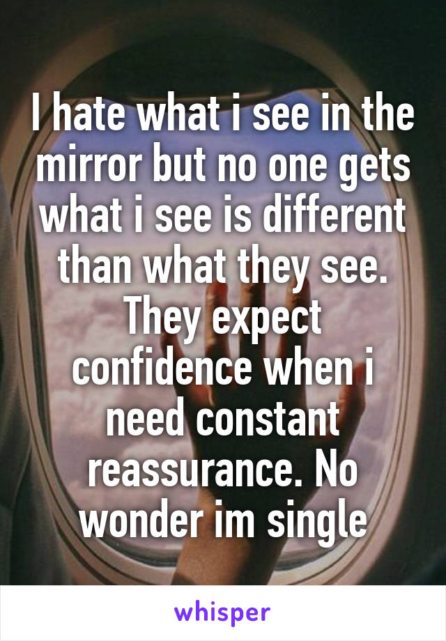 I hate what i see in the mirror but no one gets what i see is different than what they see. They expect confidence when i need constant reassurance. No wonder im single