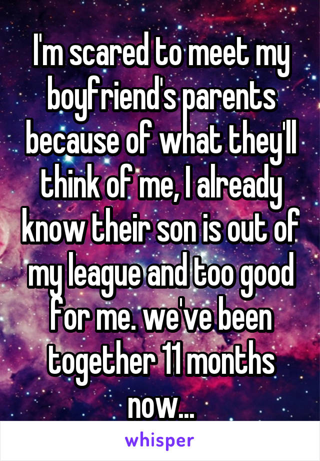 I'm scared to meet my boyfriend's parents because of what they'll think of me, I already know their son is out of my league and too good for me. we've been together 11 months now...