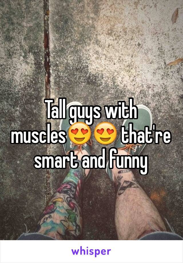 Tall guys with muscles😍😍 that're smart and funny