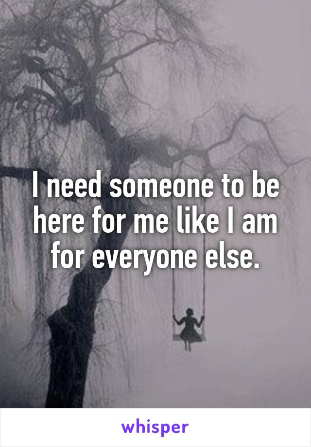 I need someone to be here for me like I am for everyone else.