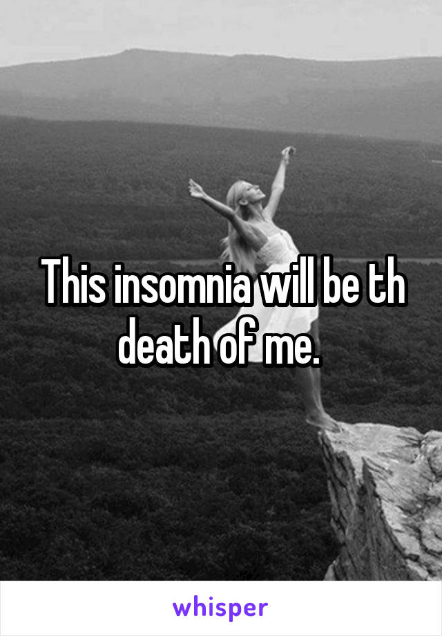 This insomnia will be th death of me.