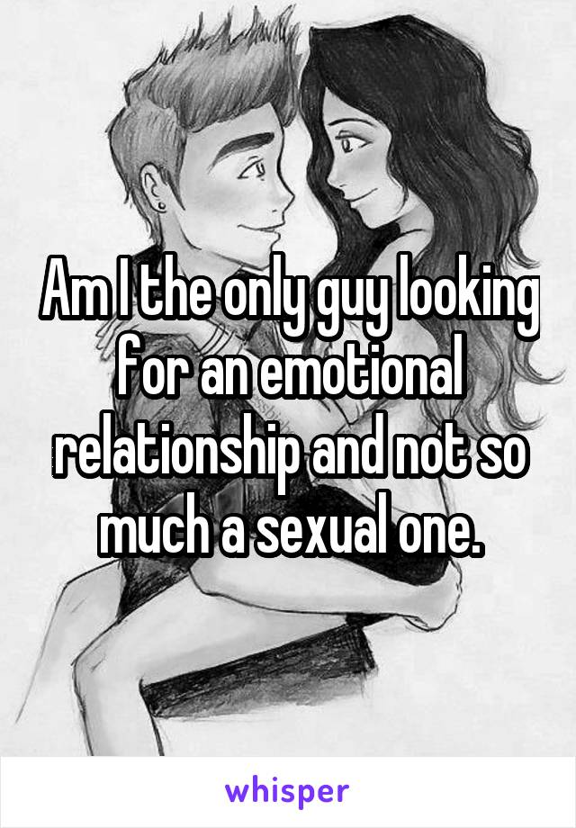 Am I the only guy looking for an emotional relationship and not so much a sexual one.