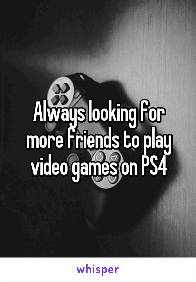 Always looking for more friends to play video games on PS4