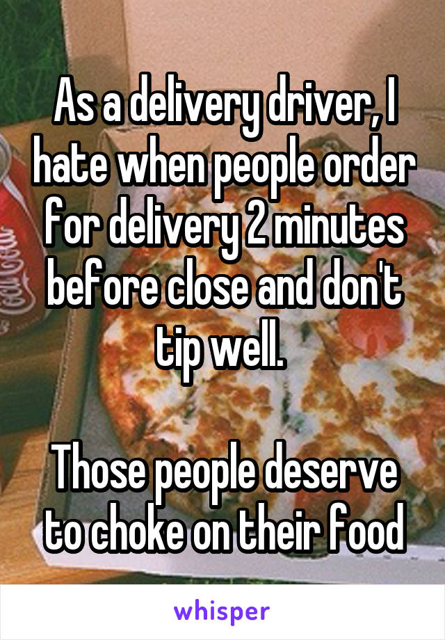 As a delivery driver, I hate when people order for delivery 2 minutes before close and don't tip well.   Those people deserve to choke on their food