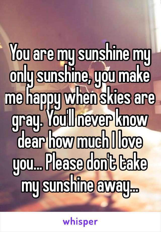 You are my sunshine my only sunshine, you make me happy when skies are gray. You'll never know dear how much I love you... Please don't take my sunshine away…