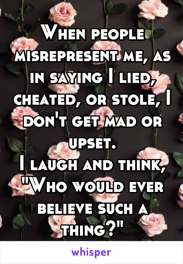 """When people misrepresent me, as in saying I lied, cheated, or stole, I don't get mad or upset. I laugh and think, """"Who would ever believe such a thing?"""""""