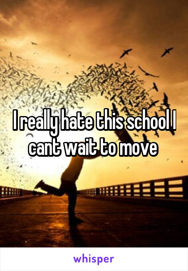 I really hate this school I cant wait to move