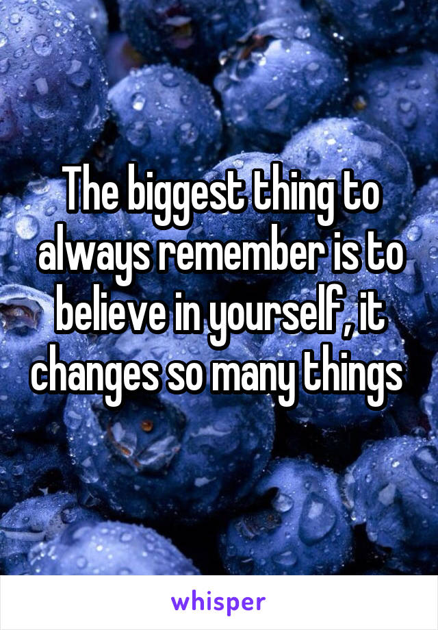 The biggest thing to always remember is to believe in yourself, it changes so many things