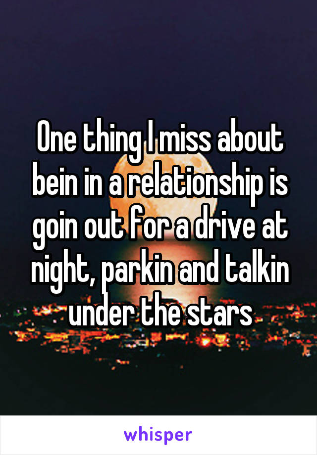 One thing I miss about bein in a relationship is goin out for a drive at night, parkin and talkin under the stars