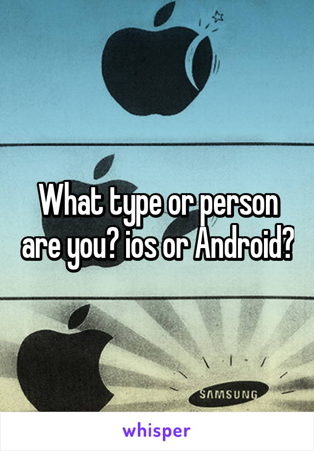 What type or person are you? ios or Android?
