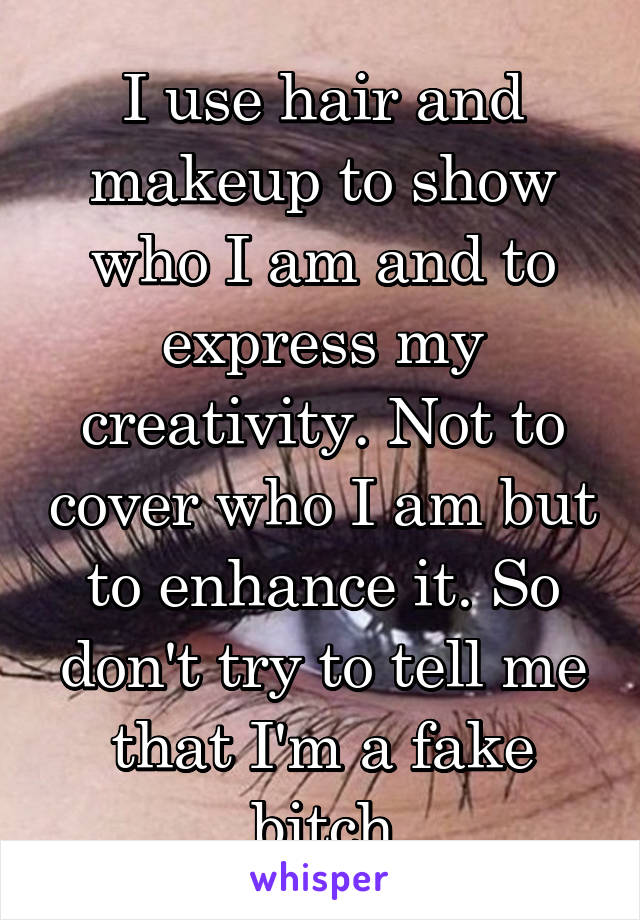 I use hair and makeup to show who I am and to express my creativity. Not to cover who I am but to enhance it. So don't try to tell me that I'm a fake bitch