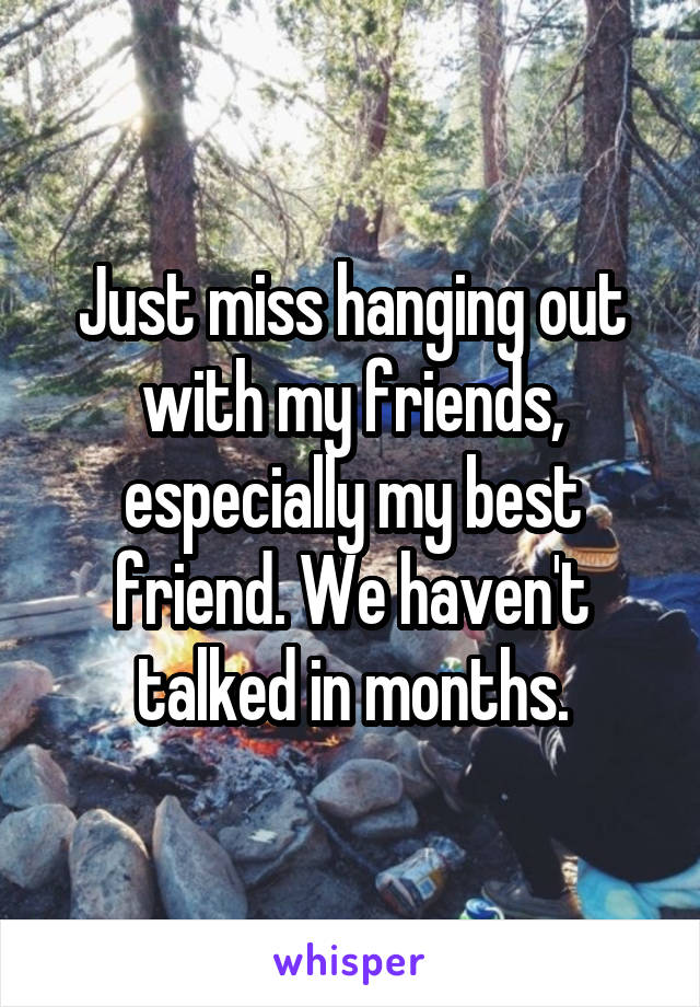 Just miss hanging out with my friends, especially my best friend. We haven't talked in months.