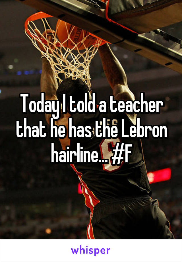 Today I told a teacher that he has the Lebron hairline... #F