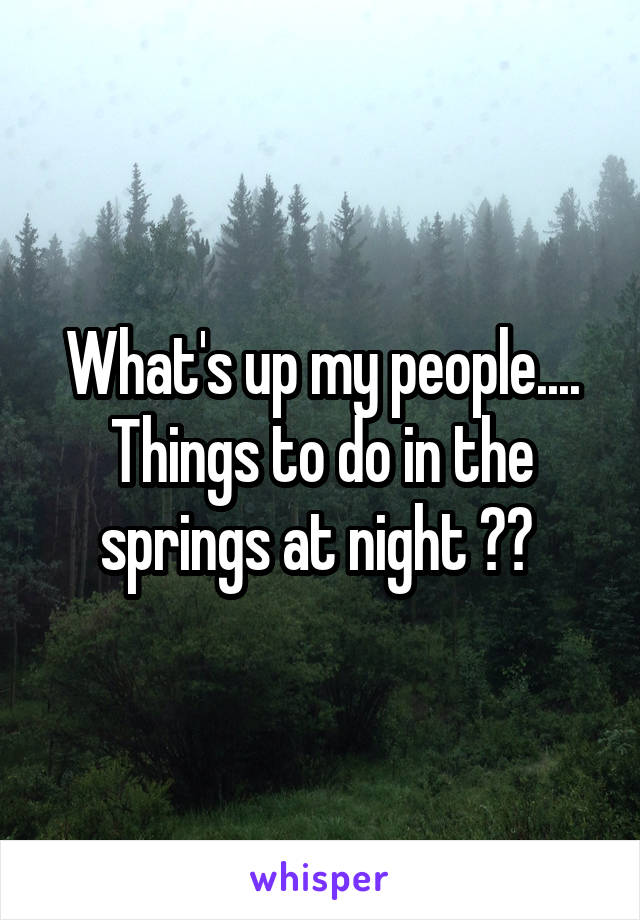 What's up my people.... Things to do in the springs at night ??
