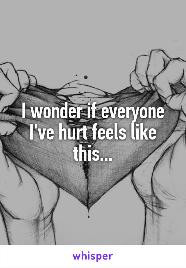 I wonder if everyone I've hurt feels like this...