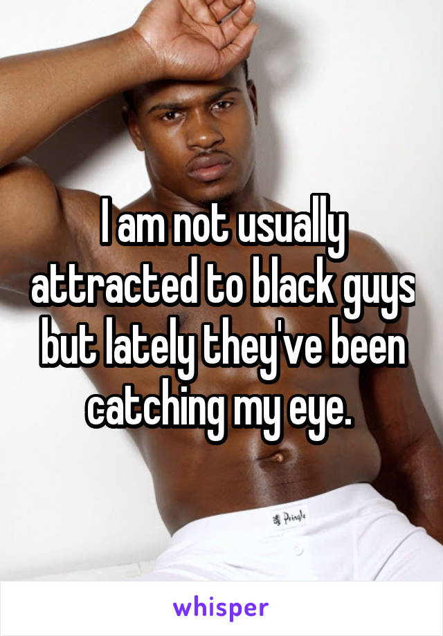 I am not usually attracted to black guys but lately they've been catching my eye.