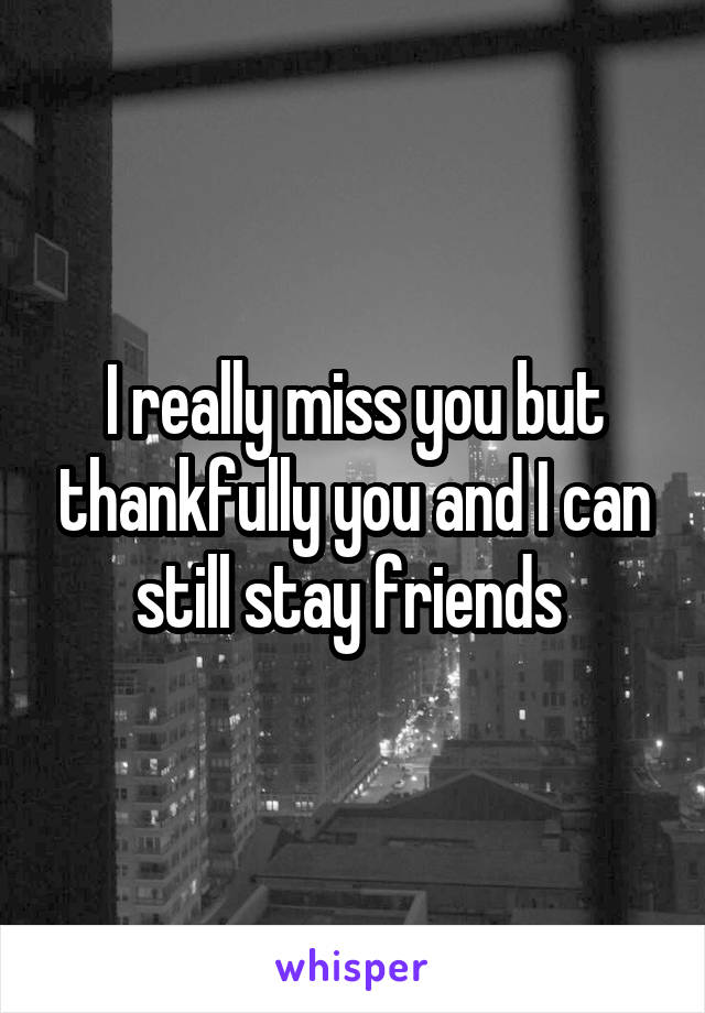 I really miss you but thankfully you and I can still stay friends