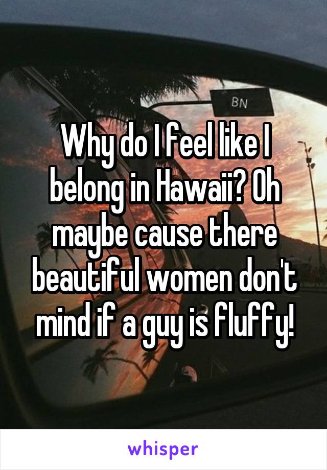 Why do I feel like I belong in Hawaii? Oh maybe cause there beautiful women don't mind if a guy is fluffy!