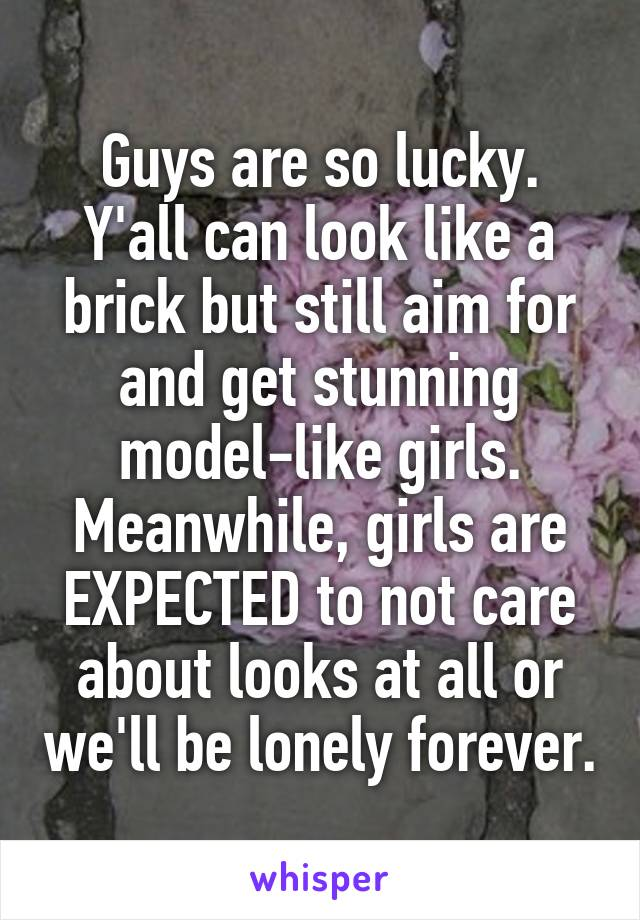 Guys are so lucky. Y'all can look like a brick but still aim for and get stunning model-like girls. Meanwhile, girls are EXPECTED to not care about looks at all or we'll be lonely forever.