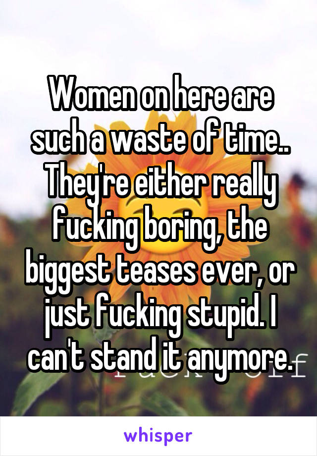 Women on here are such a waste of time.. They're either really fucking boring, the biggest teases ever, or just fucking stupid. I can't stand it anymore.