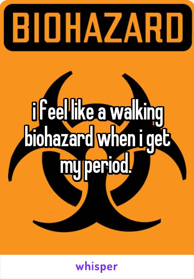 i feel like a walking biohazard when i get my period.