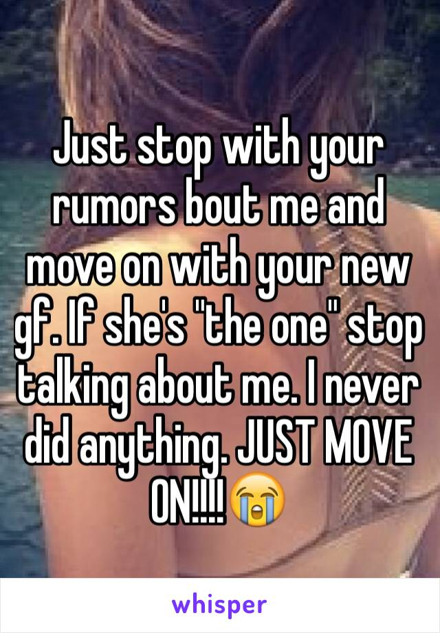 """Just stop with your rumors bout me and move on with your new gf. If she's """"the one"""" stop talking about me. I never did anything. JUST MOVE ON!!!!😭"""