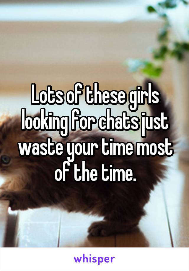 Lots of these girls looking for chats just waste your time most of the time.