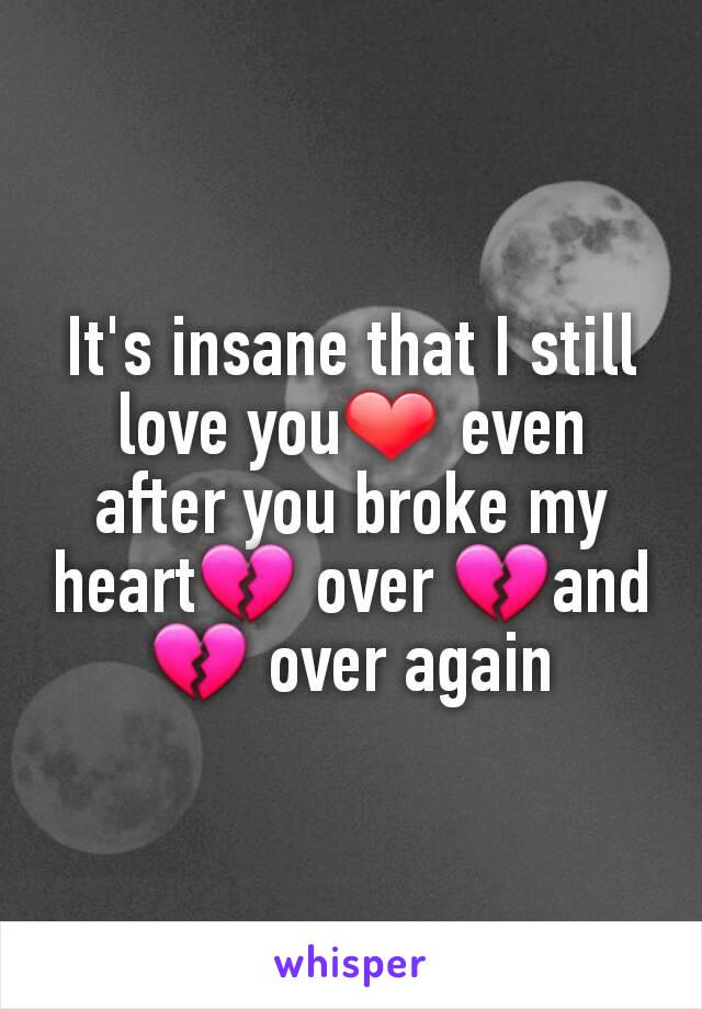 It's insane that I still love you❤ even after you broke my heart💔 over 💔and💔 over again