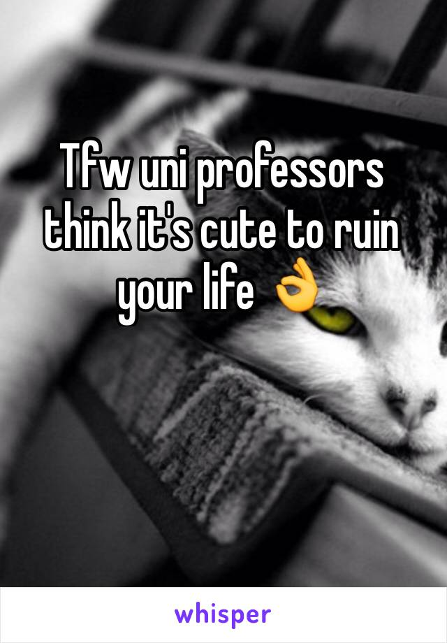 Tfw uni professors think it's cute to ruin your life 👌
