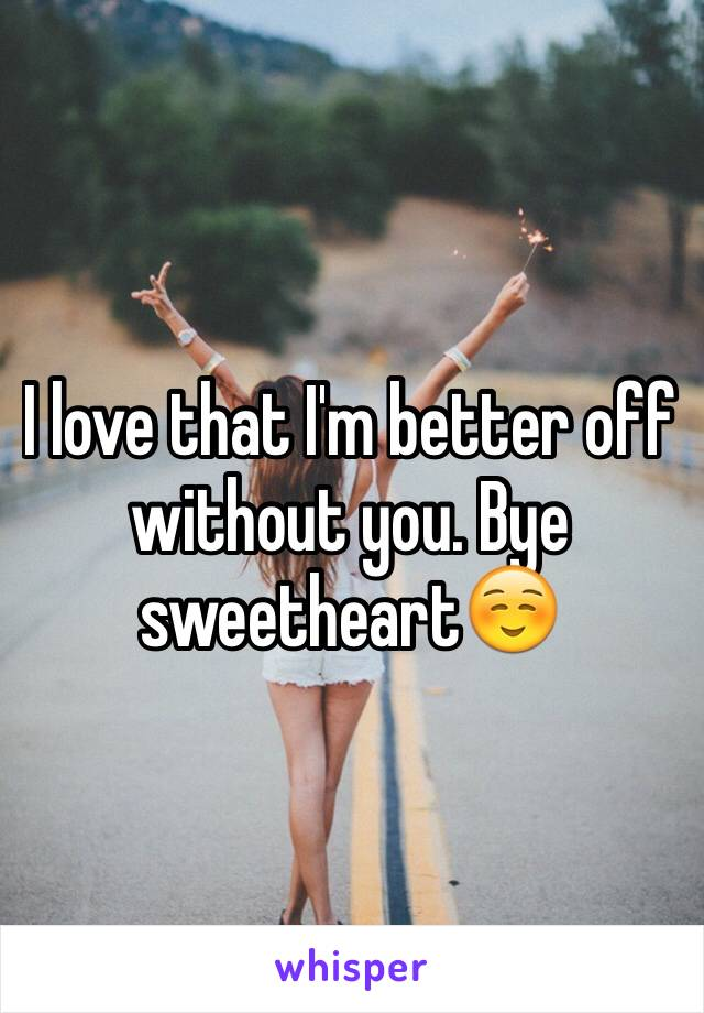 I love that I'm better off without you. Bye sweetheart☺️