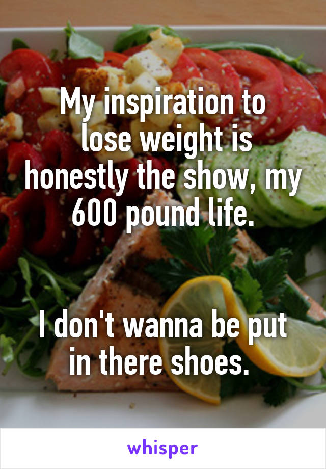 My inspiration to  lose weight is honestly the show, my 600 pound life.    I don't wanna be put in there shoes.