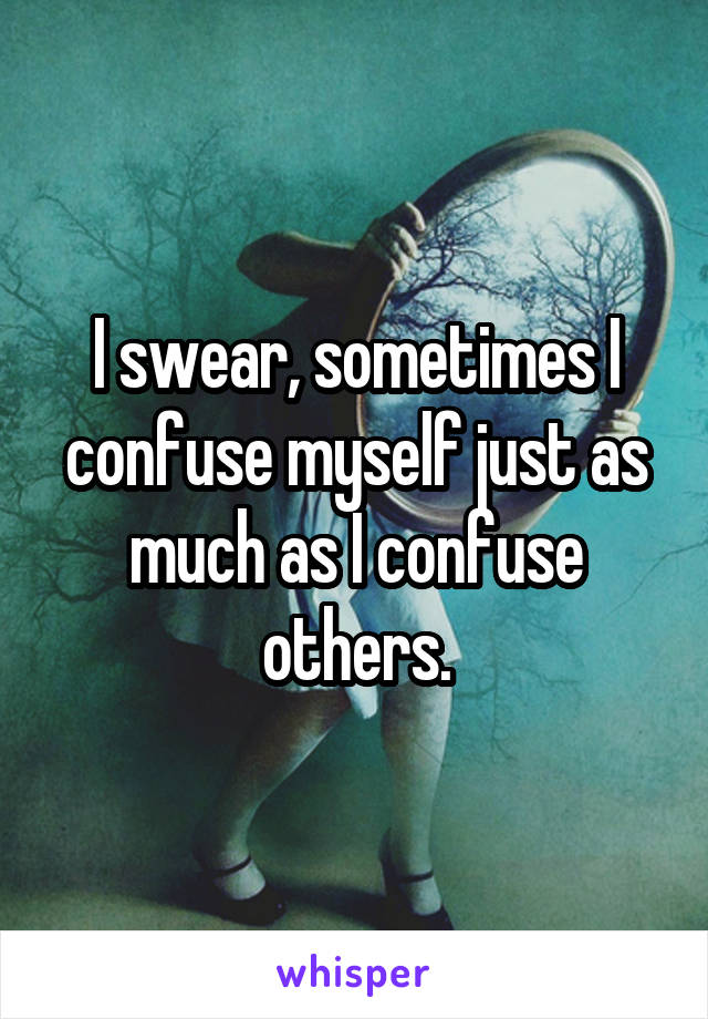 I swear, sometimes I confuse myself just as much as I confuse others.