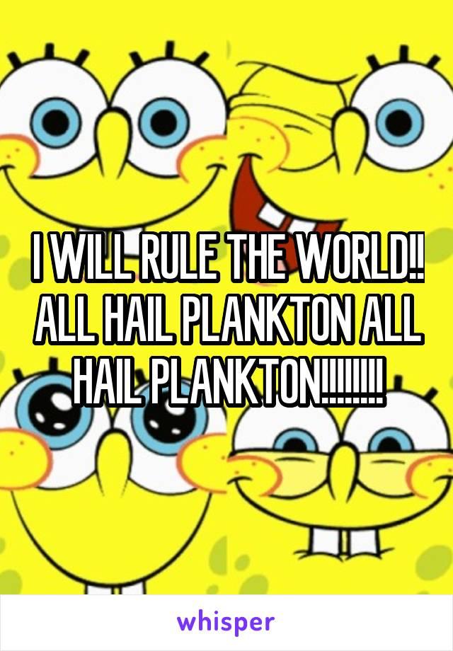 I WILL RULE THE WORLD!! ALL HAIL PLANKTON ALL HAIL PLANKTON!!!!!!!!