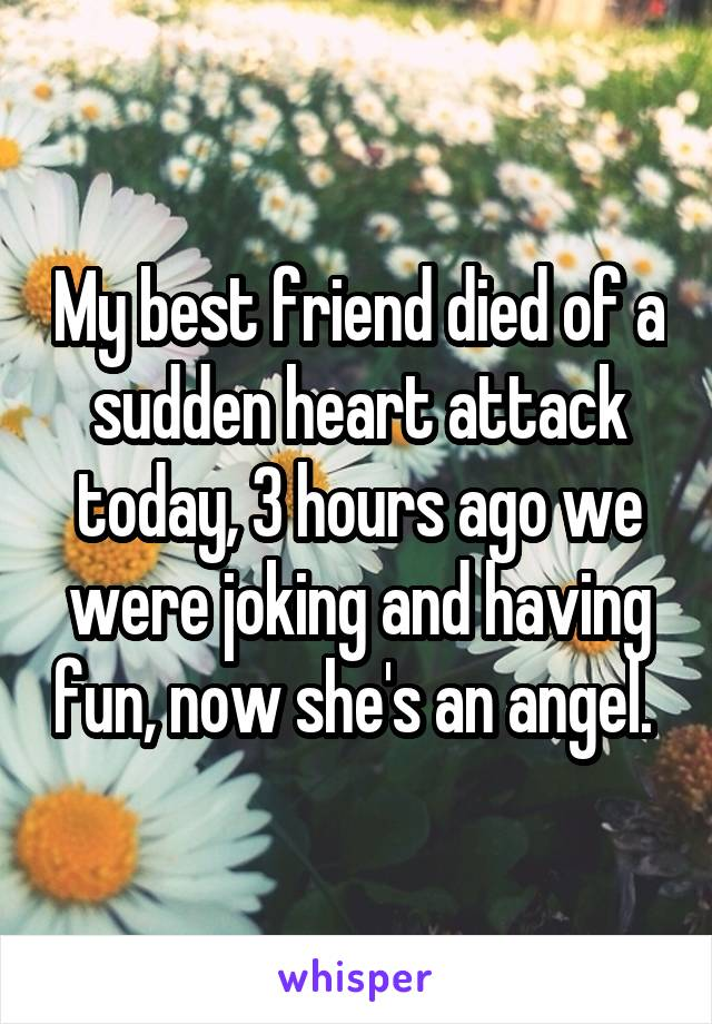 My best friend died of a sudden heart attack today, 3 hours ago we were joking and having fun, now she's an angel.
