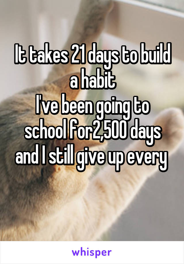 It takes 21 days to build a habit I've been going to school for2,500 days and I still give up every