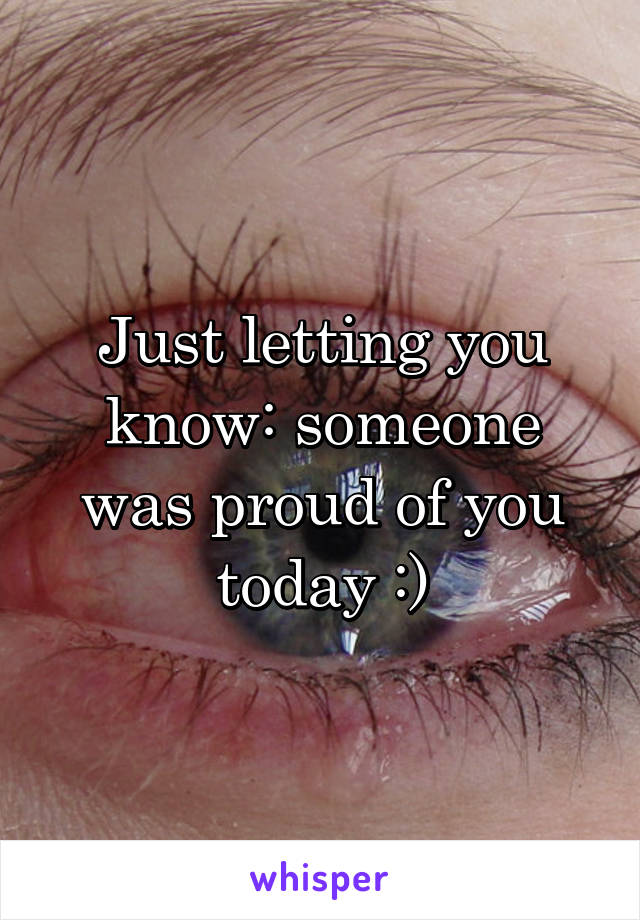 Just letting you know: someone was proud of you today :)