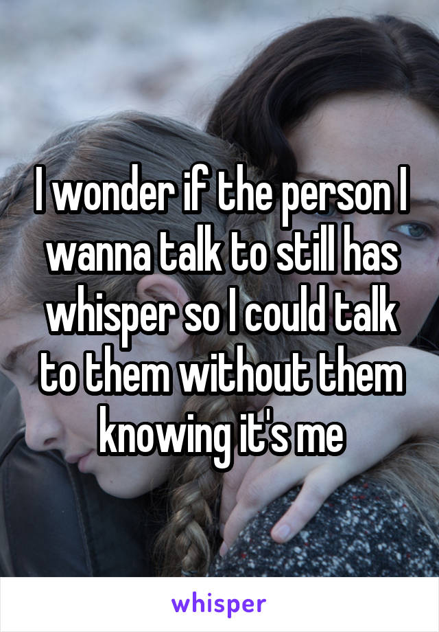 I wonder if the person I wanna talk to still has whisper so I could talk to them without them knowing it's me