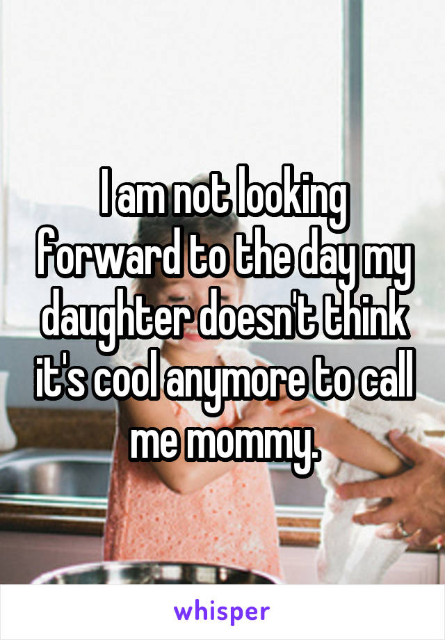 I am not looking forward to the day my daughter doesn't think it's cool anymore to call me mommy.