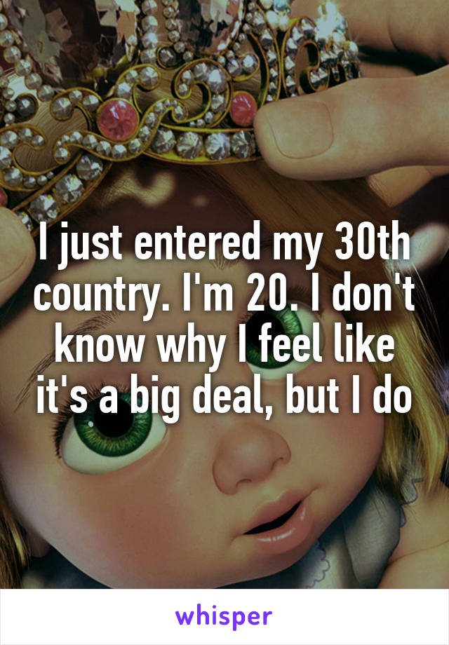I just entered my 30th country. I'm 20. I don't know why I feel like it's a big deal, but I do