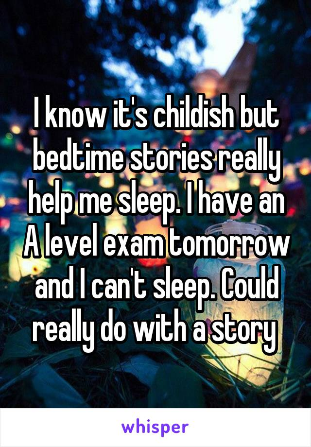 I know it's childish but bedtime stories really help me sleep. I have an A level exam tomorrow and I can't sleep. Could really do with a story